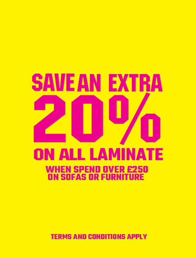 Save an extra 20% on all laminate orders when you spend over £250 on sofas or furniture.