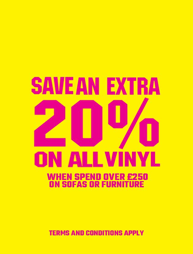 Save an extra 20% on all vinyl orders when you spend over £250 on sofas or furniture.